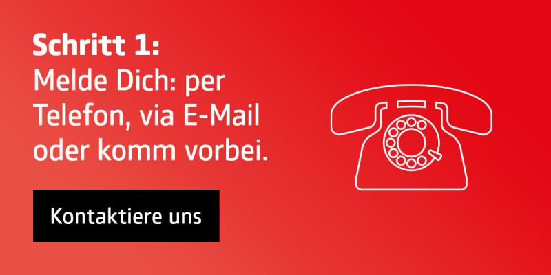 Schritt 1: Melde Dich per Telefon, via E-Mail oder komm vorbei.